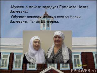 Музеем в мечети заведует Ермакова Назия Валеевна; Обучает основам ислама сестра