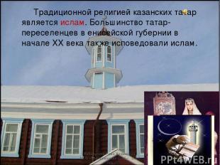 Традиционной религией казанских татар является ислам. Большинство татар-переселе