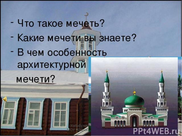 Хабибулина Рима Хафисовна, МОУ «Верхказанская СОШ» , 2010 год Что такое мечеть? Какие мечети вы знаете? В чем особенность архитектурной постройки мечети? Хабибулина Рима Хафисовна, МОУ «Верхказанская СОШ» , 2010 год