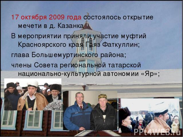 17 октября 2009 года состоялось открытие мечети в д. Казанка В мероприятии приняли участие муфтий Красноярского края Гаяз Фаткуллин; глава Большемуртинского района; члены Совета региональной татарской национально-культурной автономии «Яр»; Хабибулин…
