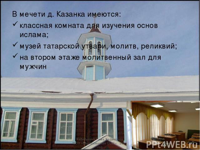 В мечети д. Казанка имеются: классная комната для изучения основ ислама; музей татарской утвари, молитв, реликвий; на втором этаже молитвенный зал для мужчин Хабибулина Рима Хафисовна, МОУ «Верхказанская СОШ» , 2010 год Хабибулина Рима Хафисовна, МО…