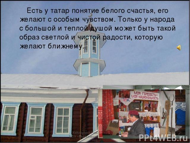 Есть у татар понятие белого счастья, его желают с особым чувством. Только у народа с большой и теплой душой может быть такой образ светлой и чистой радости, которую желают ближнему. Хабибулина Рима Хафисовна, МОУ «Верхказанская СОШ» , 2010 год Хабиб…