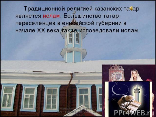 Традиционной религией казанских татар является ислам. Большинство татар-переселенцев в енисейской губернии в начале XX века также исповедовали ислам. Хабибулина Рима Хафисовна, МОУ «Верхказанская СОШ» , 2010 год Хабибулина Рима Хафисовна, МОУ «Верхк…
