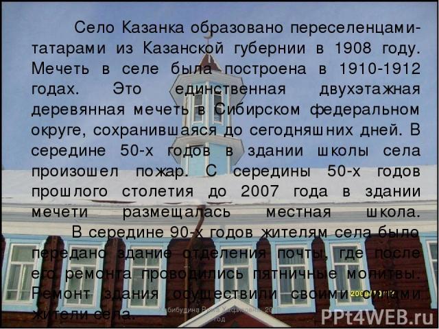 Село Казанка образовано переселенцами-татарами из Казанской губернии в 1908 году. Мечеть в селе была построена в 1910-1912 годах. Это единственная двухэтажная деревянная мечеть в Сибирском федеральном округе, сохранившаяся до сегодняшних дней. В сер…