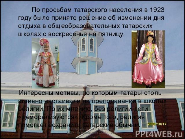 По просьбам татарского населения в 1923 году было принято решение об изменении дня отдыха в общеобразовательных татарских школах с воскресенья на пятницу. Интересны мотивы, по которым татары столь активно настаивали на преподавании в школах религии.…