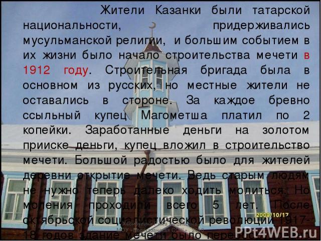 Жители Казанки были татарской национальности, придерживались мусульманской религии, и большим событием в их жизни было начало строительства мечети в 1912 году. Строительная бригада была в основном из русских, но местные жители не оставались в сторон…