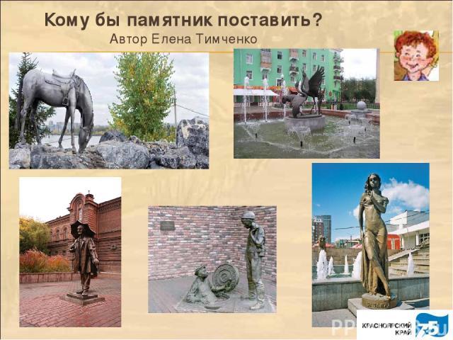 Кому бы памятник поставить? Автор Елена Тимченко