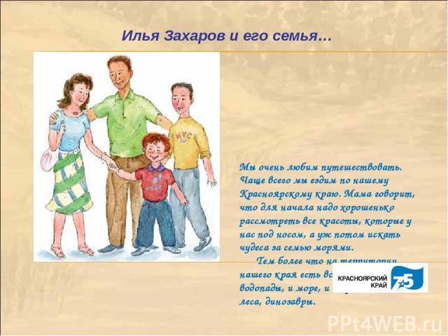 Мы очень любим путешествовать. Чаще всего мы ездим по нашему Красноярскому краю. Мама говорит, что для начала надо хорошенько рассмотреть все красоты, которые у нас под носом, а уж потом искать чудеса за семью морями. Тем более что на территории наш…