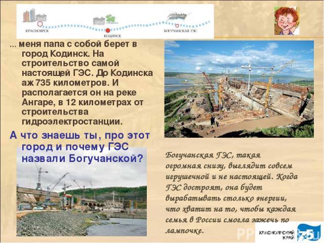 Богучанская ГЭС, такая огромная снизу, выглядит совсем игрушечной и не настоящей. Когда ГЭС достроят, она будет вырабатывать столько энергии, что хватит на то, чтобы каждая семья в России смогла зажечь по лампочке. … меня папа с собой берет в город …