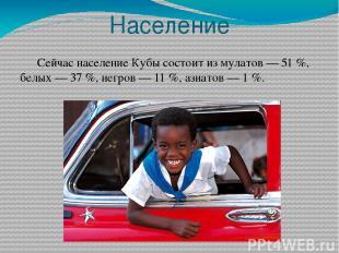 Население Сейчас население Кубы состоит из мулатов— 51%, белых— 37%, негров