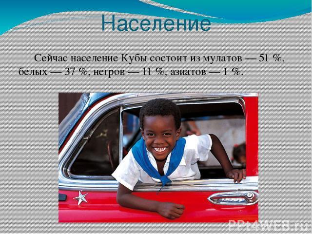 Население Сейчас население Кубы состоит из мулатов— 51%, белых— 37%, негров— 11%, азиатов— 1%.