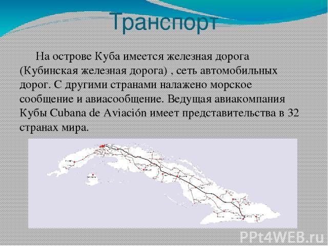 Транспорт На острове Куба имеется железная дорога (Кубинская железная дорога) , сеть автомобильных дорог. С другими странами налажено морское сообщение и авиасообщение. Ведущая авиакомпания Кубы Cubana de Aviación имеет представительства в 32 страна…