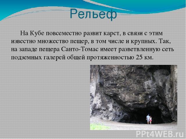 Рельеф На Кубе повсеместно развит карст, в связи с этим известно множество пещер, в том числе и крупных. Так, на западе пещера Санто-Томас имеет разветвленную сеть подземных галерей общей протяженностью 25км.