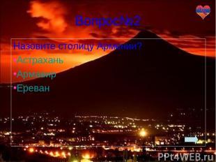 Вопрос№2 Назовите столицу Армении? Астрахань Армавир Ереван