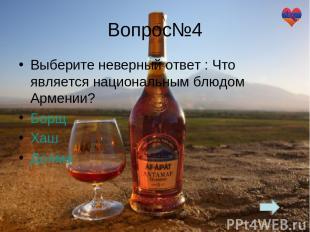 Вопрос№4 Выберите неверный ответ : Что является национальным блюдом Армении? Бор