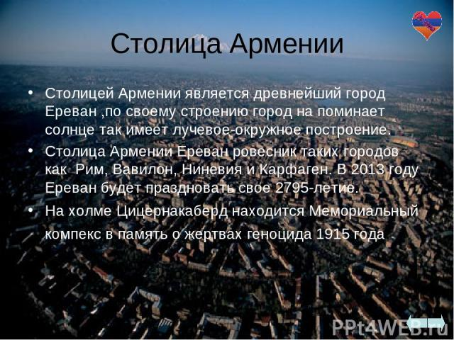 Столица Армении Столицей Армении является древнейший город Ереван ,по своему строению город на поминает солнце так имеет лучевое-окружное построение. Столица Армении Ереван ровесник таких городов как Рим, Вавилон, Ниневия и Карфаген. В 2013 году Ер…