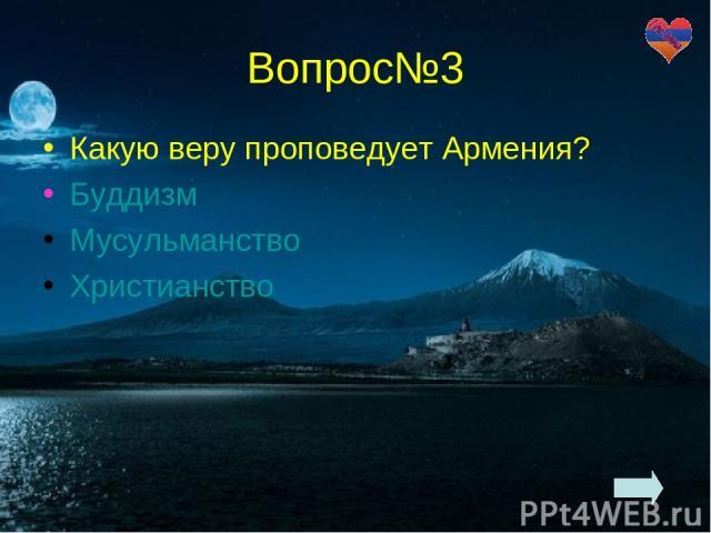 Вопрос№3 Какую веру проповедует Армения? Буддизм Мусульманство Христианство