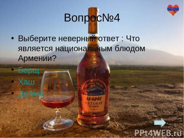 Вопрос№4 Выберите неверный ответ : Что является национальным блюдом Армении? Борщ Хаш Долма