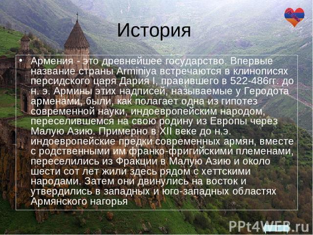 История Армения - это древнейшее государство. Впервые название страны Arminiya встречаются в клинописях персидского царя Дария I, правившего в 522-486гг. до н. э. Армины этих надписей, называемые у Геродота арменами, были, как полагает одна из гипот…