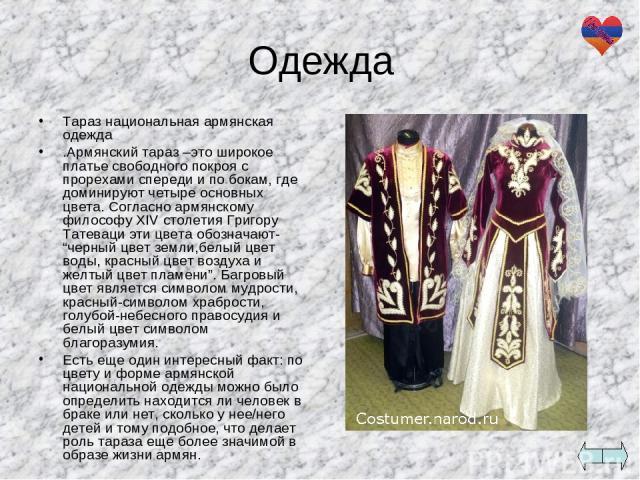 Одежда Тараз национальная армянская одежда .Армянский тараз –это широкое платье свободного покроя с прорехами спереди и по бокам, где доминируют четыре основных цвета. Согласно армянскому философу XIV столетия Григору Татеваци эти цвета обозначают- …