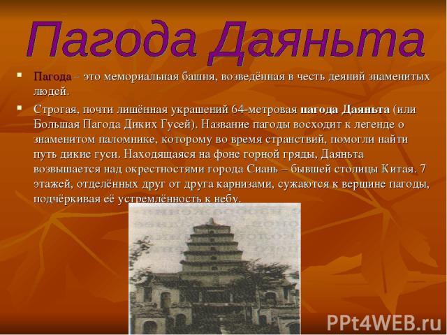 Пагода – это мемориальная башня, возведённая в честь деяний знаменитых людей. Строгая, почти лишённая украшений 64-метровая пагода Даяньта (или Большая Пагода Диких Гусей). Название пагоды восходит к легенде о знаменитом паломнике, которому во время…