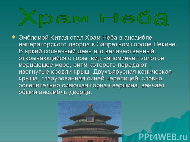Эмблемой Китая стал Храм Неба в ансамбле императорского дворца в Запретном городе Пекине. В яркий солнечный день его величественный, открывающийся с горы вид напоминает золотое мерцающее море, ритм которого передают , изогнутые кровли крыш. Двухъяру…