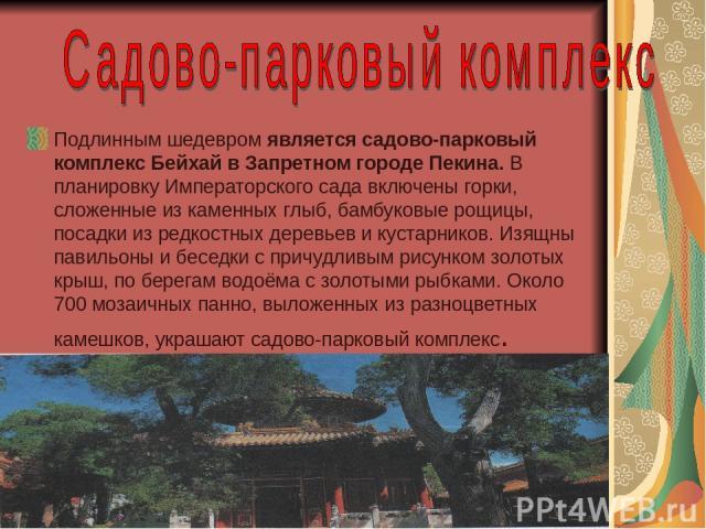 Подлинным шедевром является садово-парковый комплекс Бейхай в Запретном городе Пекина. В планировку Императорского сада включены горки, сложенные из каменных глыб, бамбуковые рощицы, посадки из редкостных деревьев и кустарников. Изящны павильоны и б…