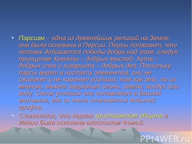 Парсизм – одна из древнейших религий на Земле, она была основана в Персии. Персы полагают, что человек добивается победы добра над злом, следуя принципам Хуматы – добрых мыслей. Хута – добрых слов и хуваршта – добрых дел. Поскольку парсы верят в чис…