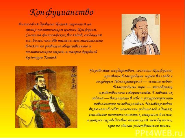 Философия древнего Китая строится на этико-политическом учении Конфуция. Система философских взглядов, созданная им, более, чем две тысячи лет значительно влияла на развитие общественного и политического строя, а также духовной культуры Китая Управл…