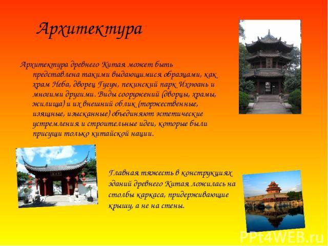 Архитектура древнего Китая может быть представлена такими выдающимися образцами, как храм Неба, дворец Гугун, пекинский парк Ихэюань и многими другими. Виды сооружений (дворцы, храмы, жилища) и их внешний облик (торжественные, изящные, изысканные) о…