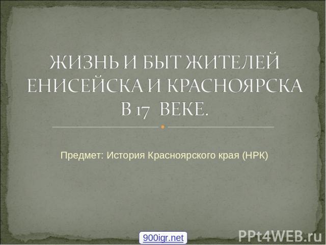Предмет: История Красноярского края (НРК) 900igr.net