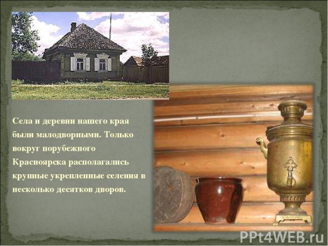 Села и деревни нашего края были малодворными. Только вокруг порубежного Красноярска располагались крупные укрепленные селения в несколько десятков дворов.