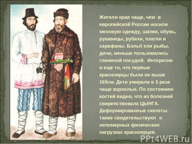 Жители края чаще, чем в европейской России носили меховую одежду, шапки, обувь, рукавицы, рубахи, платки и сарафаны. Больit ели рыбы, дичи, меньше пользовались глиняной посудой. Интересно и еще то, что первые красноярцы были не выше 165см. Дети умир…