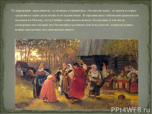 По выражению церковников , по вечерам устраивались «бесовские игры», во время которых «рядились в хари»,пели песни, и «в ладони били». В середине века тобольский архиепископ жаловался в Москву, что в Сибири «умножилось всякого беззакония, в том числ…