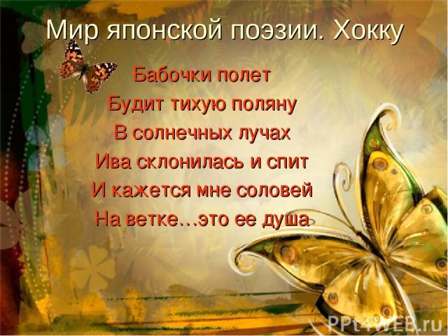 Бабочки полет Будит тихую поляну В солнечных лучах Ива склонилась и спит И кажется мне соловей На ветке…это ее душа Мир японской поэзии. Хокку