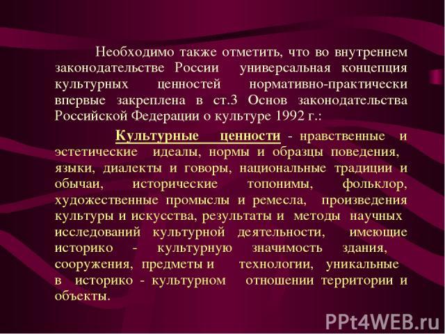 Необходимо также отметить, что во внутреннем законодательстве России универсальная концепция культурных ценностей нормативно-практически впервые закреплена в ст.3 Основ законодательства Российской Федерации о культуре 1992 г.: Культурные ценности - …