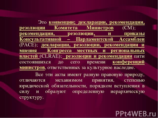 Это конвенции; декларации, рекомендации, резолюции Комитета Министров (CM); рекомендации, резолюции, и приказы Консультативной – Парламентской Ассамблеи (PACE); декларации, резолюции, рекомендации и мнения Конгресса местных и региональных властей (C…