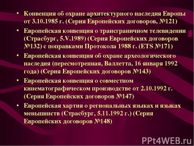 Конвенция об охране архитектурного наследия Европы от 3.10.1985 г. (Серия Европейских договоров, №121) Европейская конвенция о трансграничном телевидении (Страсбург, 5.V.1989) (Серия Европейских договоров №132) с поправками Протокола 1988 г. (ETS №1…