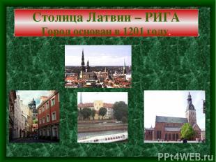 Столица Латвии – РИГА Город основан в 1201 году.