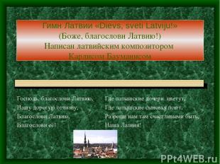 Гимн Латвии «Dievs, sveti Latviju!» (Боже, благослови Латвию!) Написан латвийски