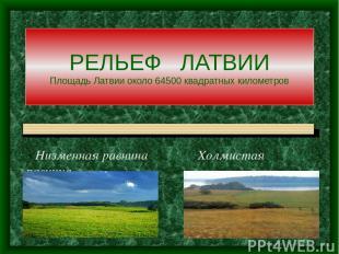 РЕЛЬЕФ ЛАТВИИ Площадь Латвии около 64500 квадратных километров Низменная равнина
