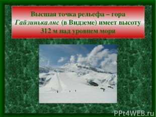 Высшая точка рельефа – гора Гайзинькалнс (в Видземе) имеет высоту 312 м над уров