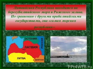 Латвийская Республика находится на берегуБалтийского моря и Рижского залива. По