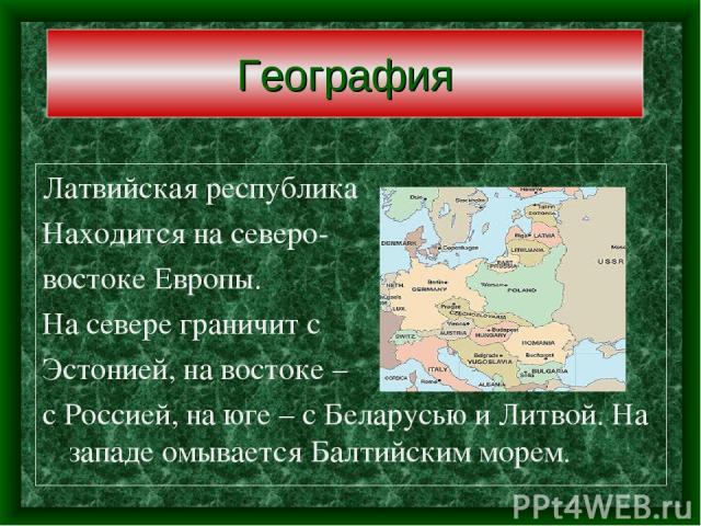 География Латвийская республика Находится на северо- востоке Европы. На севере граничит с Эстонией, на востоке – с Россией, на юге – с Беларусью и Литвой. На западе омывается Балтийским морем.