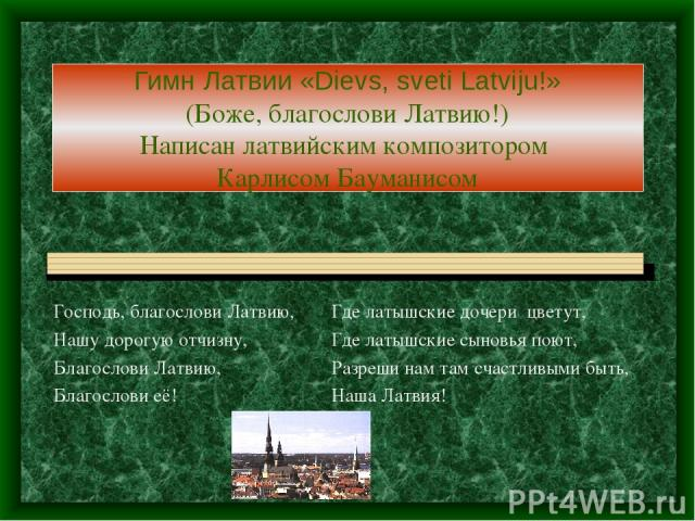 Гимн Латвии «Dievs, sveti Latviju!» (Боже, благослови Латвию!) Написан латвийским композитором Карлисом Бауманисом Господь, благослови Латвию, Где латышские дочери цветут, Нашу дорогую отчизну, Где латышские сыновья поют, Благослови Латвию, Разреши …