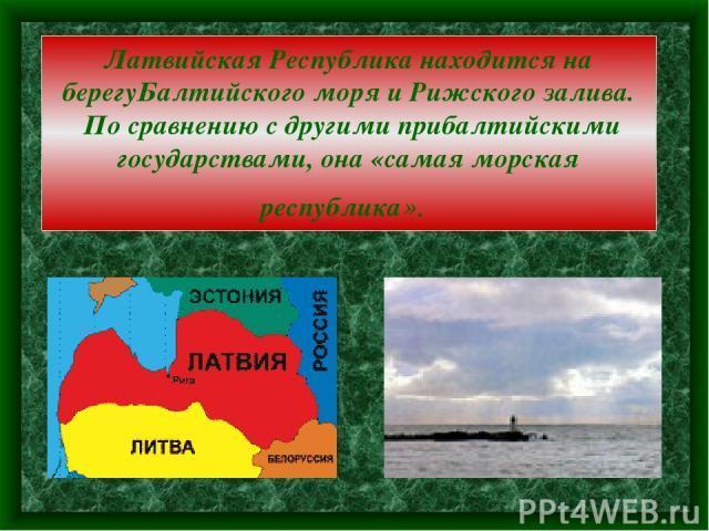 Латвийская Республика находится на берегуБалтийского моря и Рижского залива. По сравнению с другими прибалтийскими государствами, она «самая морская республика».