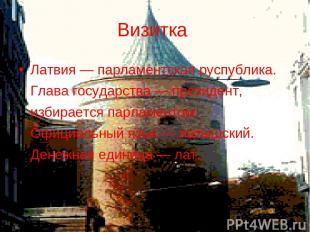 Визитка Латвия — парламентская руспублика. Глава государства — президент, избира