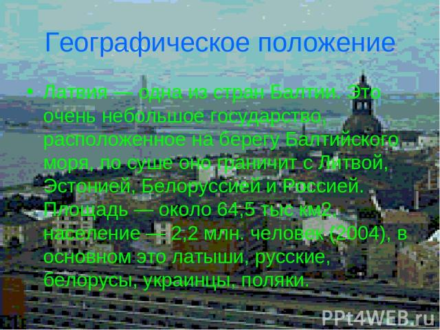 Географическое положение Латвия — одна из стран Балтии. Это очень небольшое государство, расположенное на берегу Балтийского моря, по суше оно граничит с Литвой, Эстонией, Белоруссией и Россией. Площадь — около 64,5 тыс км2, население — 2,2 млн. чел…