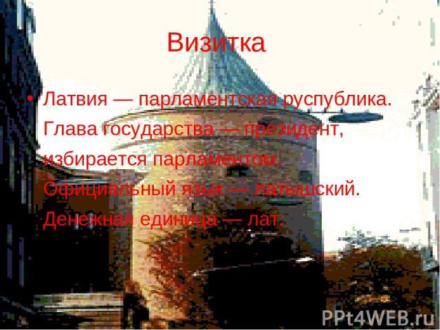 Визитка Латвия — парламентская руспублика. Глава государства — президент, избирается парламентом. Официальный язык — латышский. Денежная единица — лат.