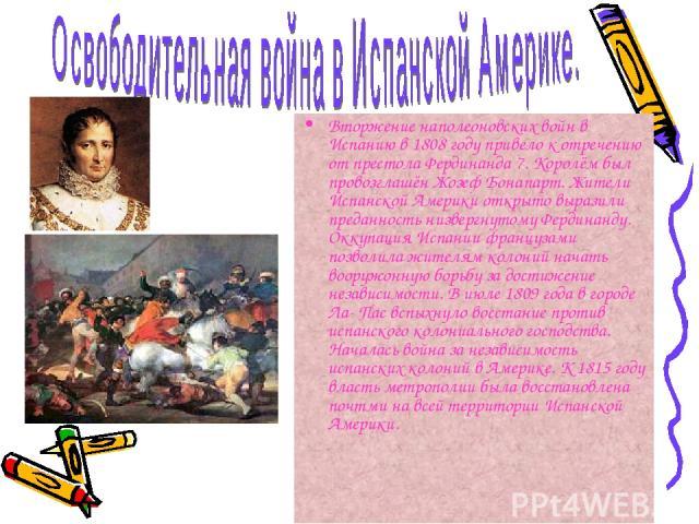 Вторжение наполеоновских войн в Испанию в 1808 году привело к отречению от престола Фердинанда 7. Королём был провозглашён Жозеф Бонапарт. Жители Испанской Америки открыто выразили преданность низвергнутому Фердинанду. Оккупация Испании французами п…